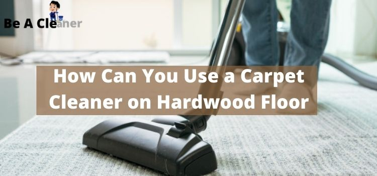 How Can You Use a Carpet Cleaner on Hardwood Floor