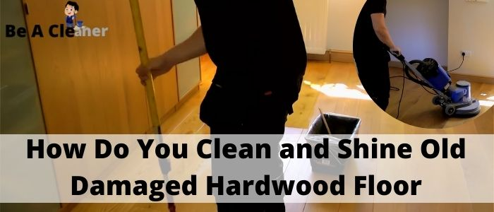 How Do You Clean and Shine Old Damaged Hardwood Floor