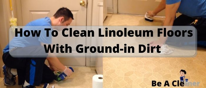 How To Clean Linoleum Floors With Ground-in Dirt