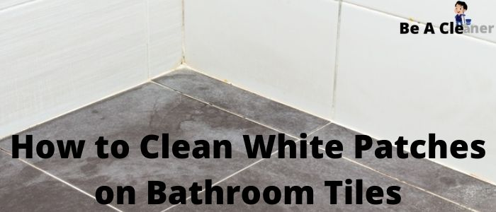 How to Clean White Patches on Bathroom Tiles