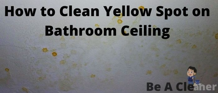 How to Clean Yellow Spot on Bathroom Ceiling