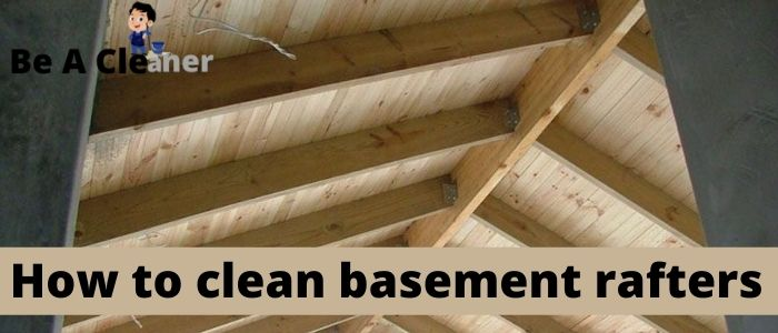 How to clean basement rafters