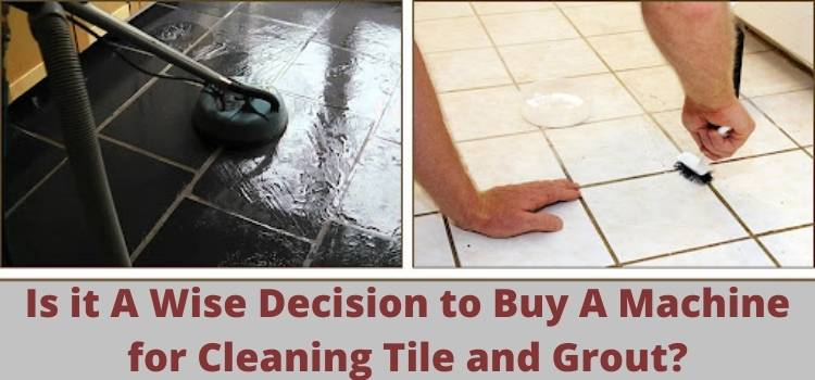 Is it A Wise Decision to Buy A Machine for Cleaning Tile and Grout